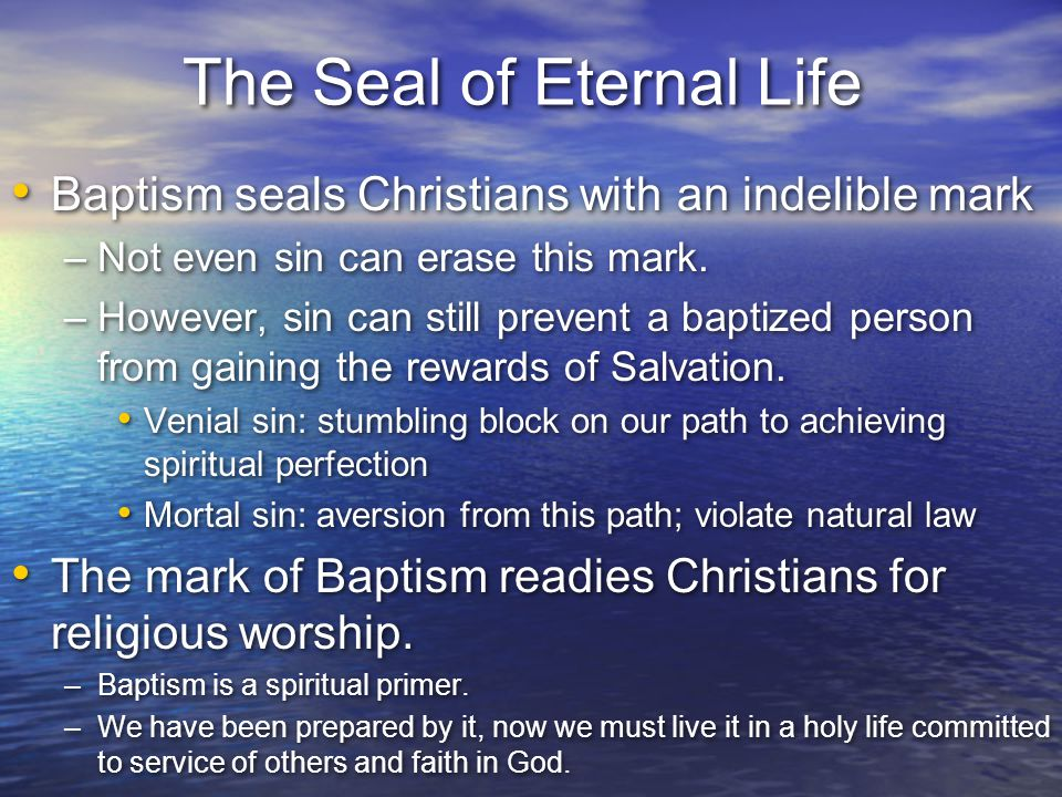 The Seal of Eternal Life Baptism seals Christians with an indelible mark –Not even sin can erase this mark. –However, sin can still prevent a baptized