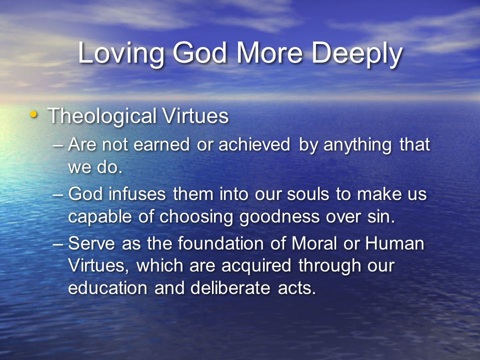 Loving God More Deeply Theological Virtues –Are not earned or achieved by anything that we do. –God infuses them into our souls to make us capable of