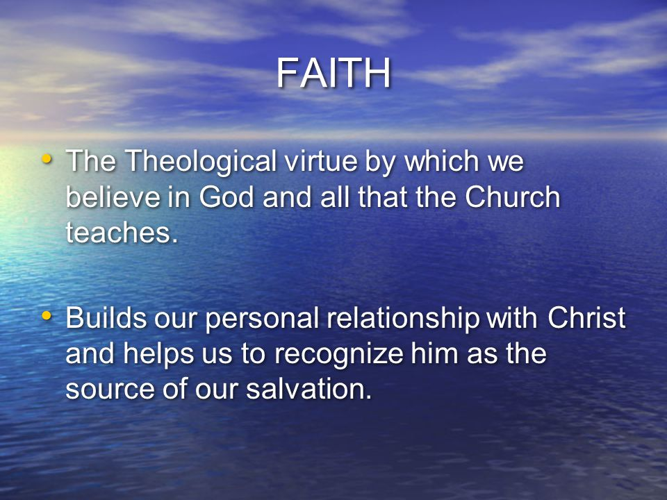 FAITH The Theological virtue by which we believe in God and all that the Church teaches. Builds our personal relationship with Christ and helps us to