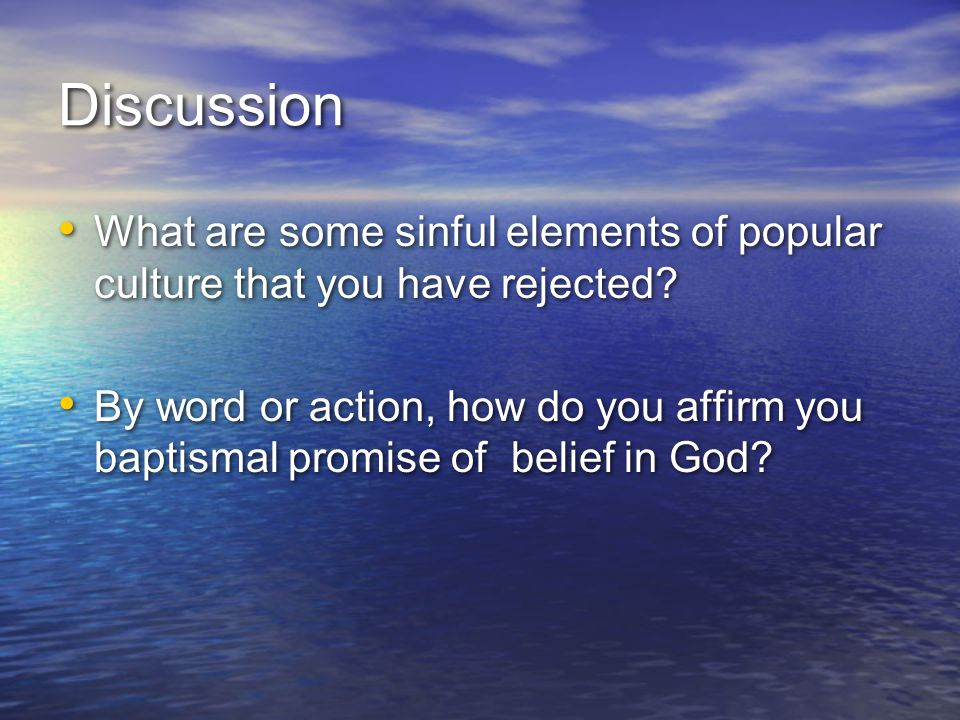 Discussion What are some sinful elements of popular culture that you have rejected? By word or action, how do you affirm you baptismal promise of beli