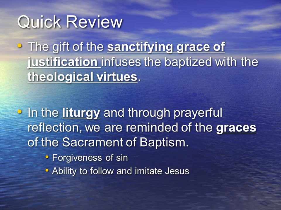 Quick Review The gift of the sanctifying grace of justification infuses the baptized with the theological virtues. In the liturgy and through prayerfu