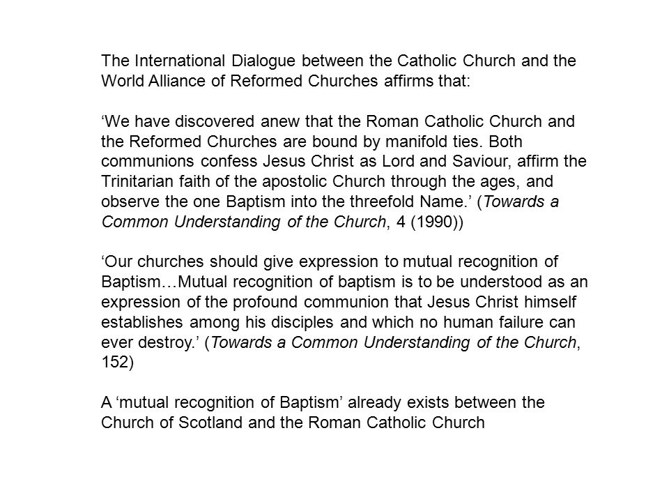 The International Dialogue between the Catholic Church and the World Alliance of Reformed Churches affirms that: 'We have discovered anew that the Roman Catholic Church and the Reformed Churches are bound by manifold ties.