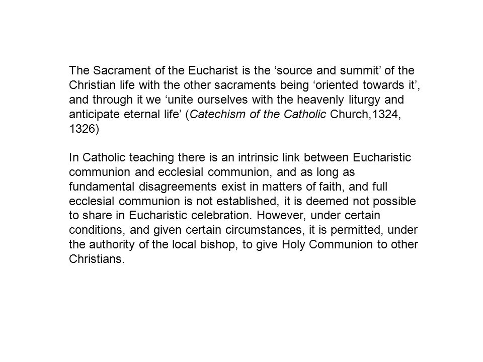 The Sacrament of the Eucharist is the 'source and summit' of the Christian life with the other sacraments being 'oriented towards it', and through it we 'unite ourselves with the heavenly liturgy and anticipate eternal life' (Catechism of the Catholic Church,1324, 1326) In Catholic teaching there is an intrinsic link between Eucharistic communion and ecclesial communion, and as long as fundamental disagreements exist in matters of faith, and full ecclesial communion is not established, it is deemed not possible to share in Eucharistic celebration.