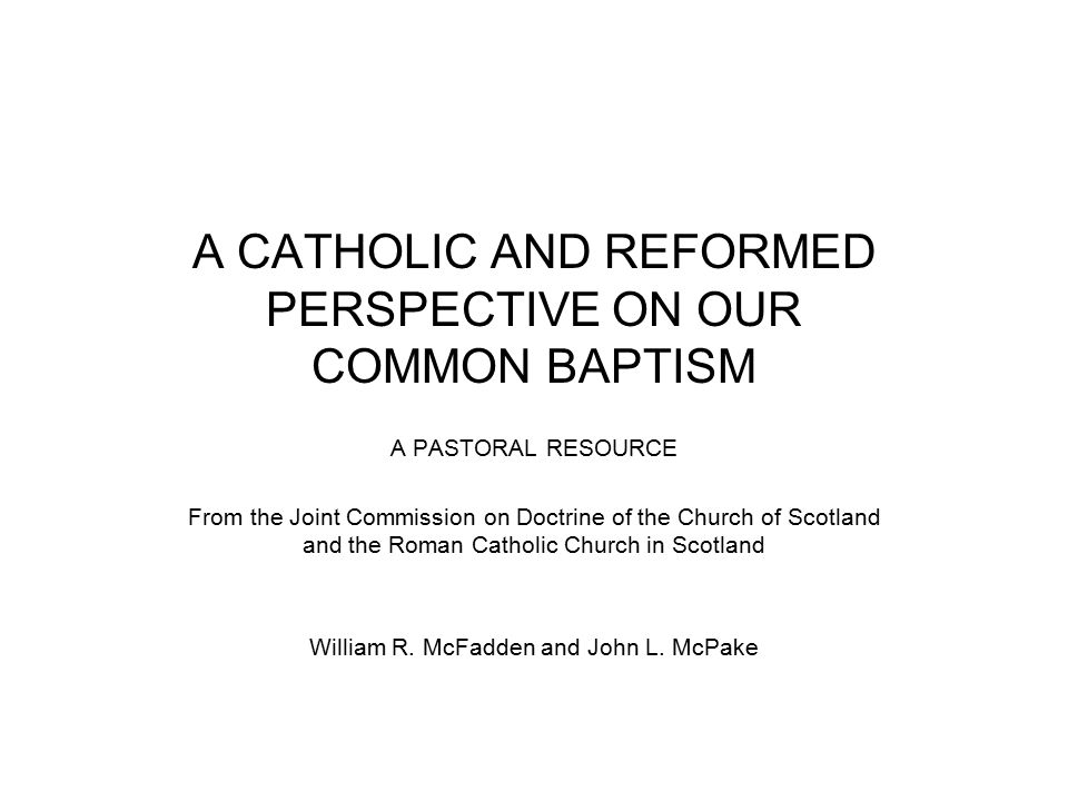 A CATHOLIC AND REFORMED PERSPECTIVE ON OUR COMMON BAPTISM A PASTORAL RESOURCE From the Joint Commission on Doctrine of the Church of Scotland and the Roman Catholic Church in Scotland William R.