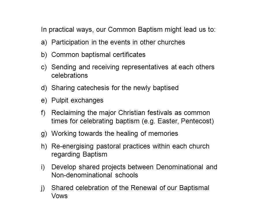 In practical ways, our Common Baptism might lead us to: a)Participation in the events in other churches b)Common baptismal certificates c)Sending and receiving representatives at each others celebrations d)Sharing catechesis for the newly baptised e)Pulpit exchanges f)Reclaiming the major Christian festivals as common times for celebrating baptism (e.g.