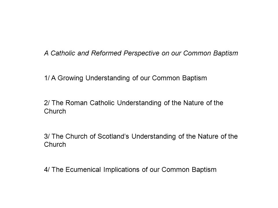 A Catholic and Reformed Perspective on our Common Baptism 1/ A Growing Understanding of our Common Baptism 2/ The Roman Catholic Understanding of the Nature of the Church 3/ The Church of Scotland's Understanding of the Nature of the Church 4/ The Ecumenical Implications of our Common Baptism