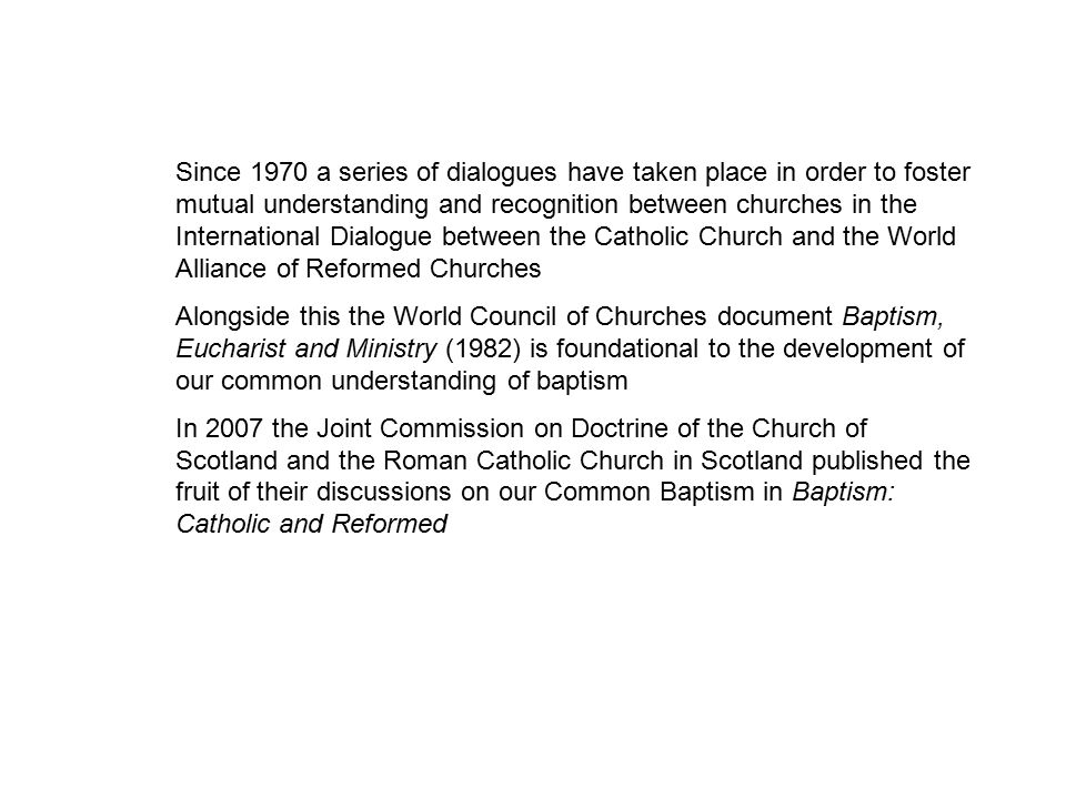 Since 1970 a series of dialogues have taken place in order to foster mutual understanding and recognition between churches in the International Dialogue between the Catholic Church and the World Alliance of Reformed Churches Alongside this the World Council of Churches document Baptism, Eucharist and Ministry (1982) is foundational to the development of our common understanding of baptism In 2007 the Joint Commission on Doctrine of the Church of Scotland and the Roman Catholic Church in Scotland published the fruit of their discussions on our Common Baptism in Baptism: Catholic and Reformed