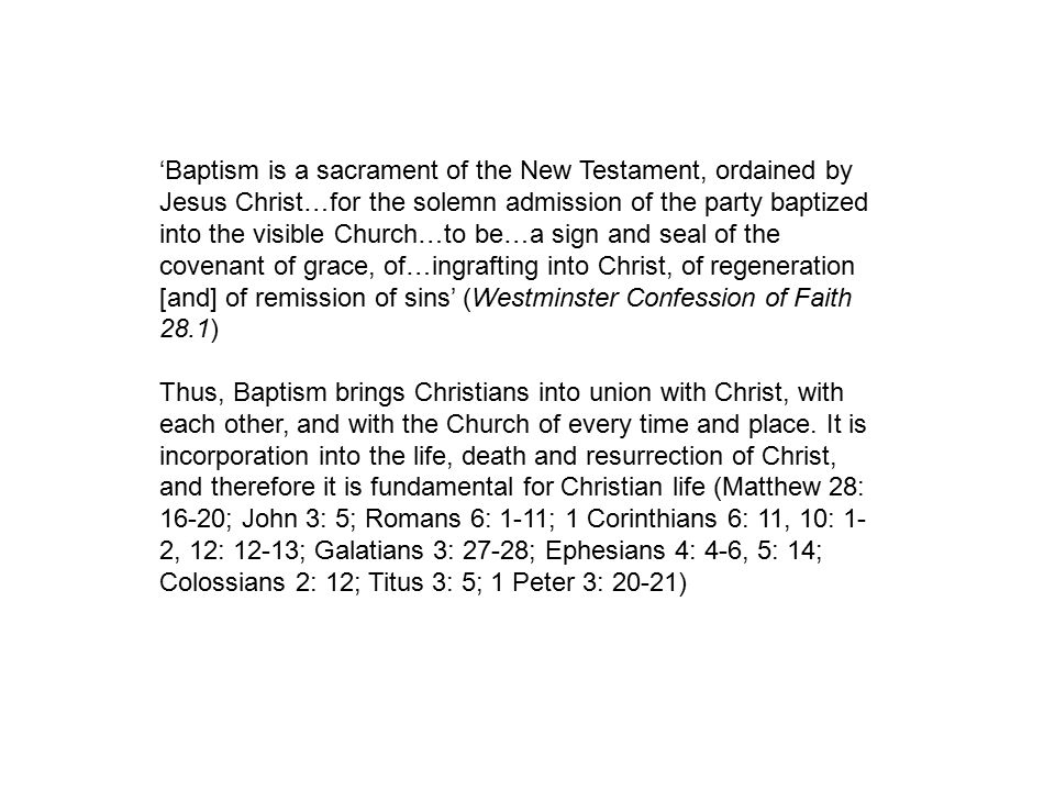 'Baptism is a sacrament of the New Testament, ordained by Jesus Christ…for the solemn admission of the party baptized into the visible Church…to be…a sign and seal of the covenant of grace, of…ingrafting into Christ, of regeneration [and] of remission of sins' (Westminster Confession of Faith 28.1) Thus, Baptism brings Christians into union with Christ, with each other, and with the Church of every time and place.