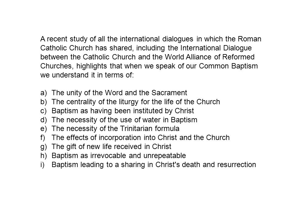 A recent study of all the international dialogues in which the Roman Catholic Church has shared, including the International Dialogue between the Catholic Church and the World Alliance of Reformed Churches, highlights that when we speak of our Common Baptism we understand it in terms of: a)The unity of the Word and the Sacrament b)The centrality of the liturgy for the life of the Church c)Baptism as having been instituted by Christ d)The necessity of the use of water in Baptism e)The necessity of the Trinitarian formula f)The effects of incorporation into Christ and the Church g)The gift of new life received in Christ h)Baptism as irrevocable and unrepeatable i)Baptism leading to a sharing in Christ s death and resurrection