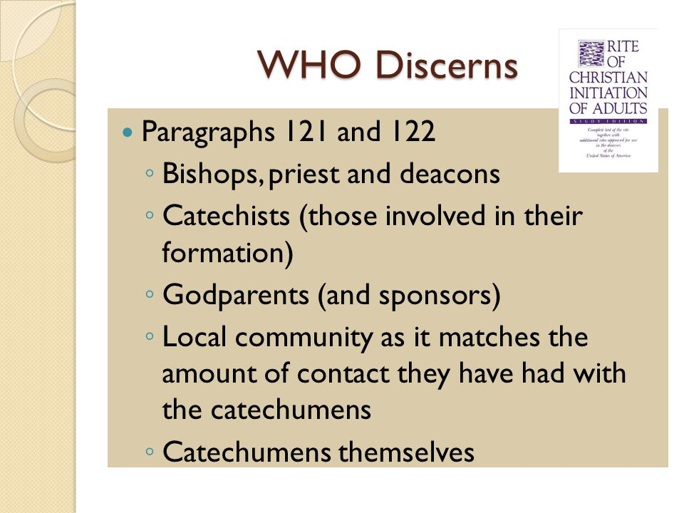 WHO Discerns Paragraphs 121 and 122 ◦ Bishops, priest and deacons ◦ Catechists (those involved in their formation) ◦ Godparents (and sponsors) ◦ Local