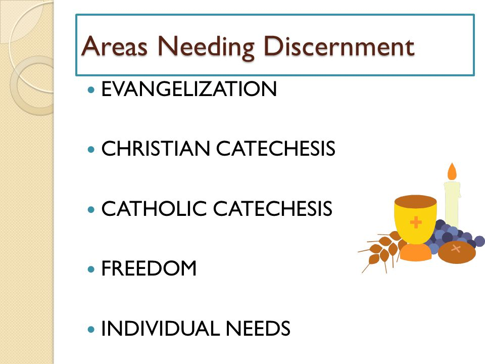 Areas Needing Discernment EVANGELIZATION CHRISTIAN CATECHESIS CATHOLIC CATECHESIS FREEDOM INDIVIDUAL NEEDS