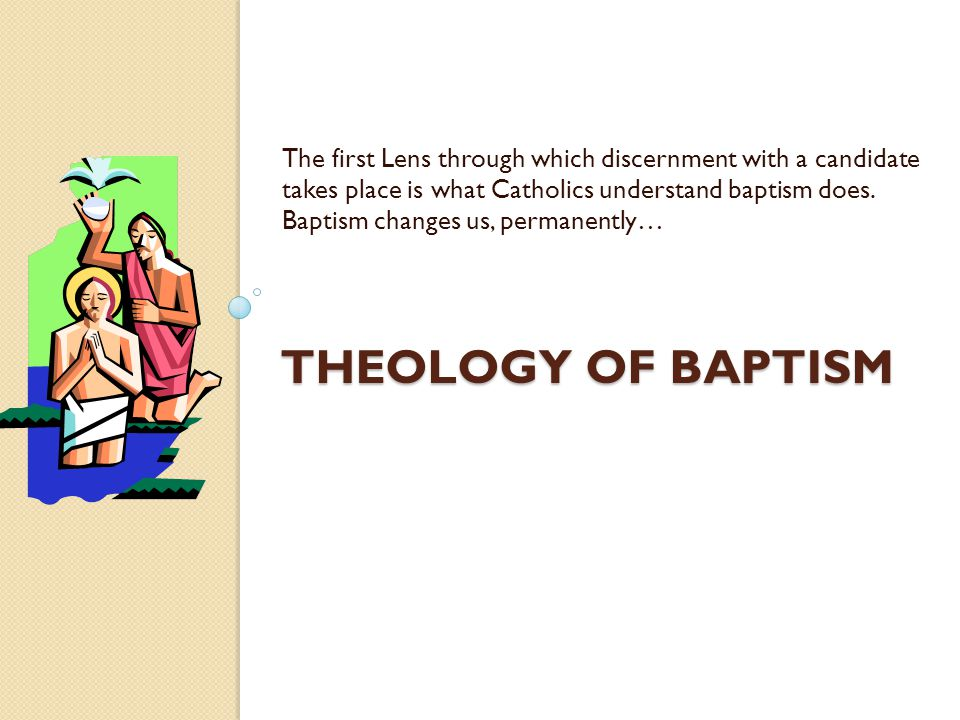 THEOLOGY OF BAPTISM The first Lens through which discernment with a candidate takes place is what Catholics understand baptism does. Baptism changes u