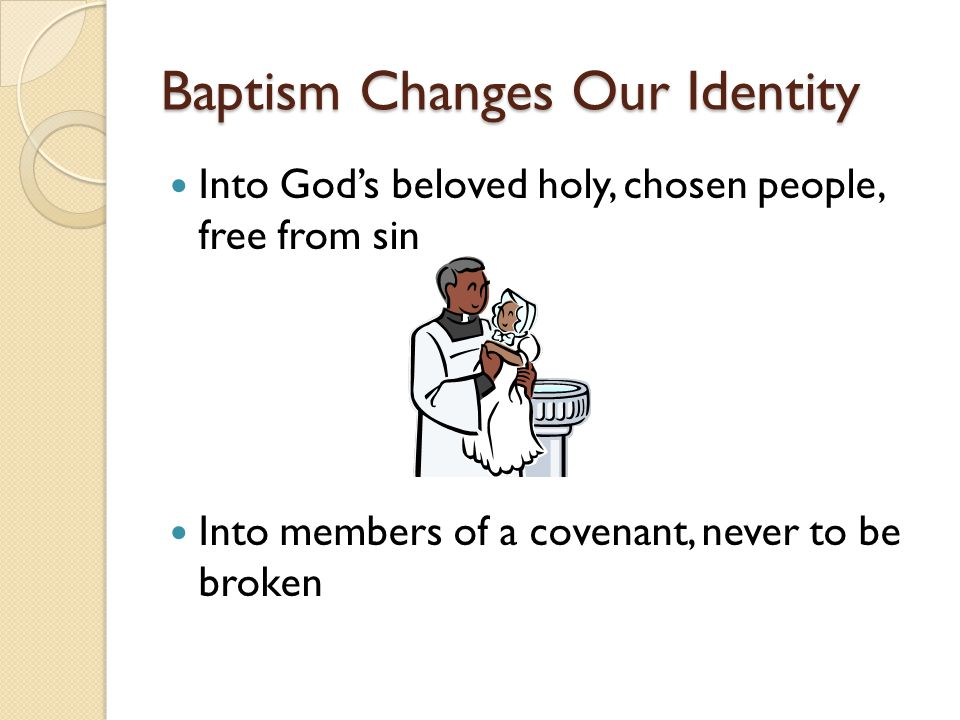Baptism Changes Our Identity Into God's beloved holy, chosen people, free from sin Into members of a covenant, never to be broken