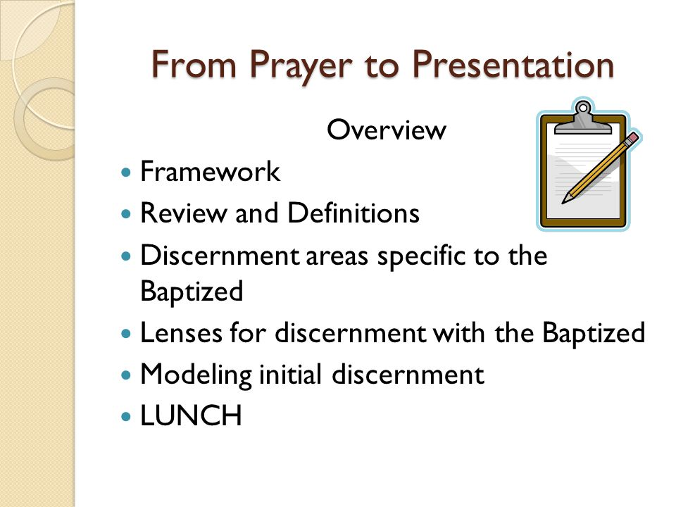 From Prayer to Presentation Overview Framework Review and Definitions Discernment areas specific to the Baptized Lenses for discernment with the Bapti
