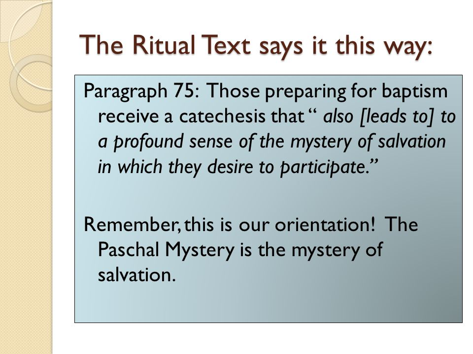 "The Ritual Text says it this way: Paragraph 75: Those preparing for baptism receive a catechesis that "" also [leads to] to a profound sense of the mys"