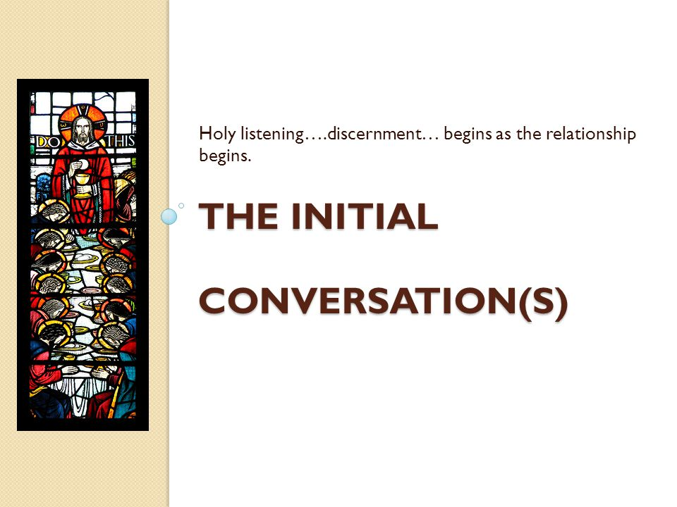 THE INITIAL CONVERSATION(S) Holy listening….discernment… begins as the relationship begins.