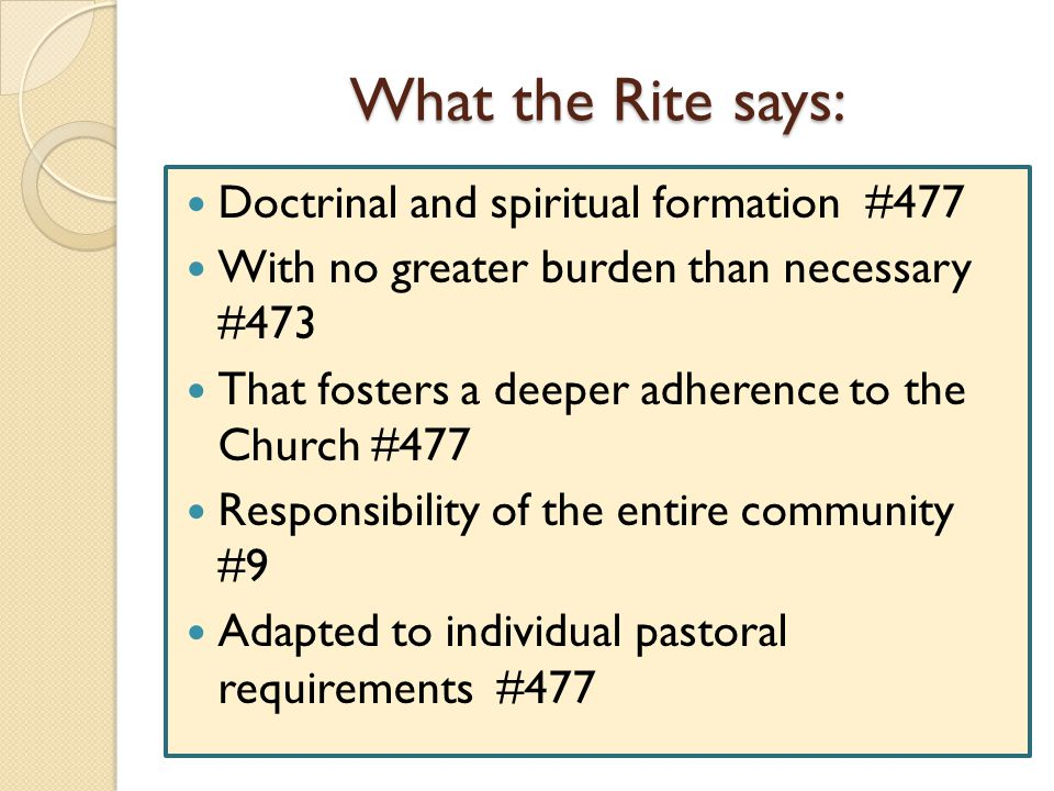 What the Rite says: Doctrinal and spiritual formation #477 With no greater burden than necessary #473 That fosters a deeper adherence to the Church #4