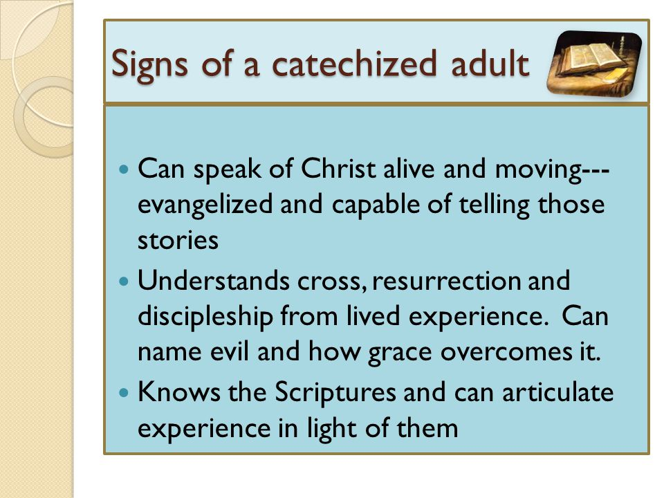 Signs of a catechized adult Can speak of Christ alive and moving--- evangelized and capable of telling those stories Understands cross, resurrection a