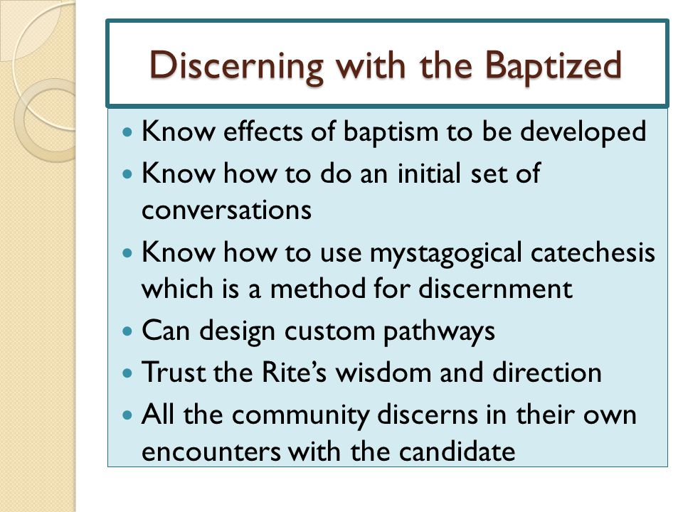 Discerning with the Baptized Know effects of baptism to be developed Know how to do an initial set of conversations Know how to use mystagogical catec