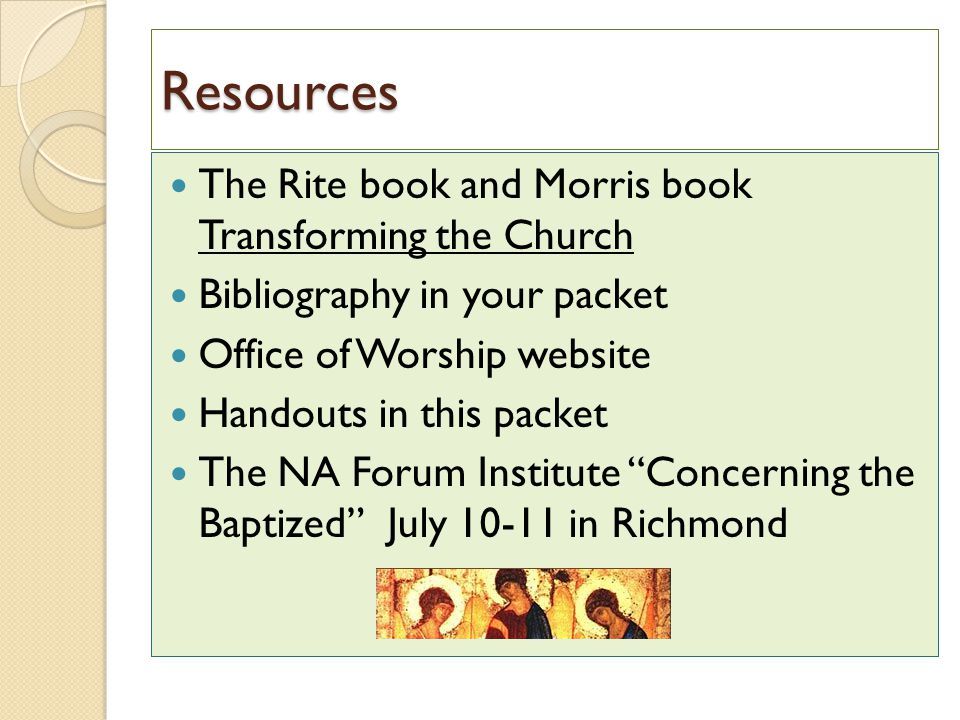 Resources The Rite book and Morris book Transforming the Church Bibliography in your packet Office of Worship website Handouts in this packet The NA F