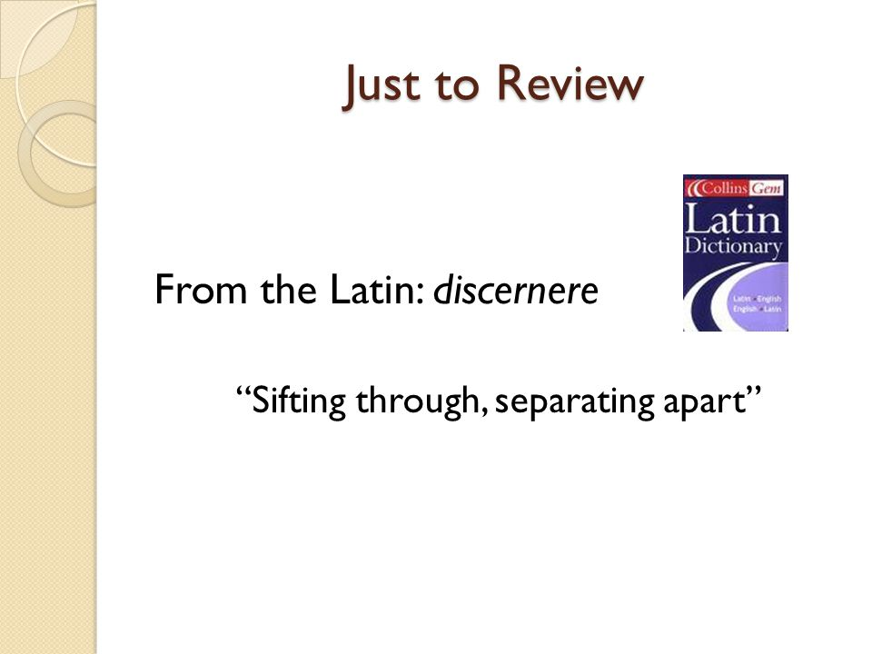 "Just to Review From the Latin: discernere ""Sifting through, separating apart"""