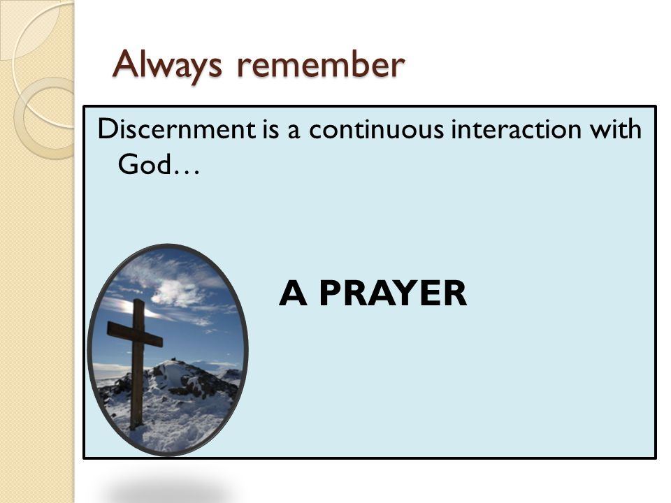 Always remember Discernment is a continuous interaction with God… A PRAYER