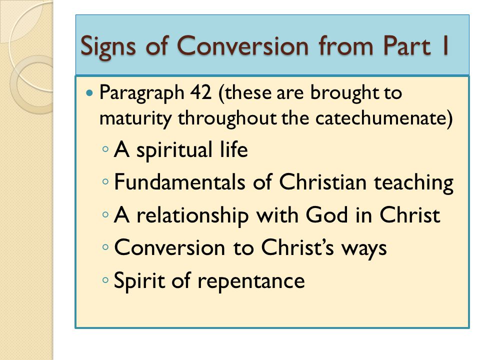 Signs of Conversion from Part 1 Paragraph 42 (these are brought to maturity throughout the catechumenate) ◦ A spiritual life ◦ Fundamentals of Christi