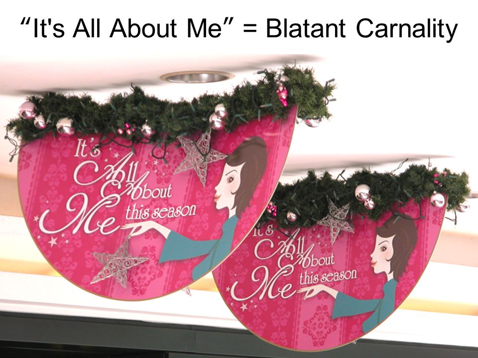 It s All About Me = Blatant Carnality