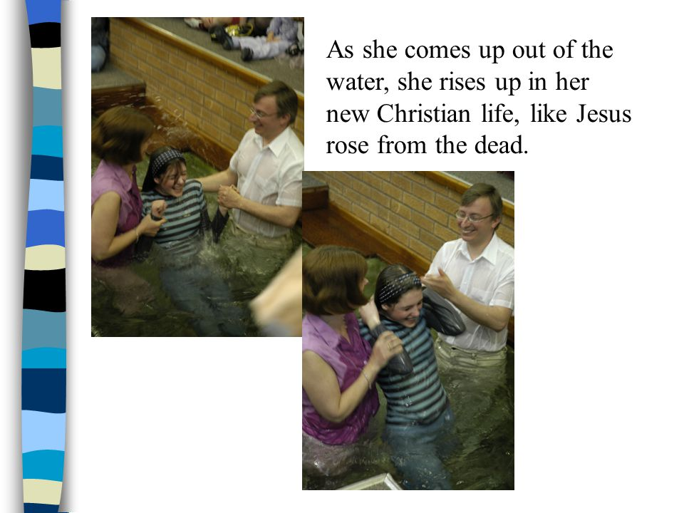 As she comes up out of the water, she rises up in her new Christian life, like Jesus rose from the dead.