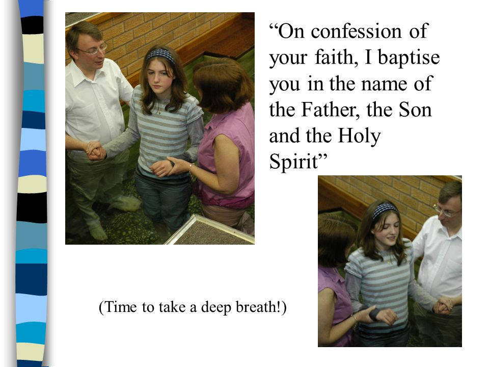 On confession of your faith, I baptise you in the name of the Father, the Son and the Holy Spirit (Time to take a deep breath!)