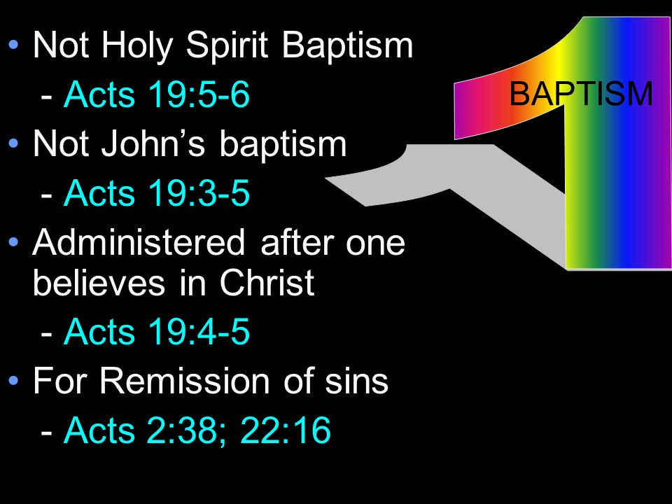 Not Holy Spirit Baptism - Acts 19:5-6 Not John's baptism - Acts 19:3-5 Administered after one believes in Christ - Acts 19:4-5 For Remission of sins - Acts 2:38; 22:16 BAPTISM
