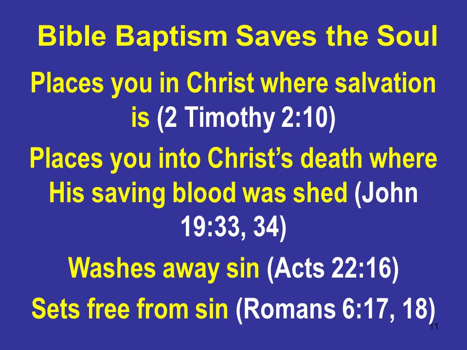 11 Bible Baptism Saves the Soul Places you in Christ where salvation is (2 Timothy 2:10) Places you into Christ's death where His saving blood was shed (John 19:33, 34) Washes away sin (Acts 22:16) Sets free from sin (Romans 6:17, 18)