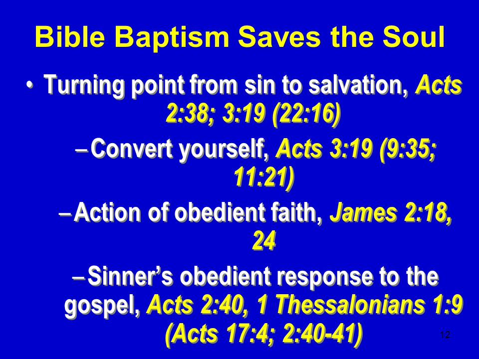 12 Turning point from sin to salvation, Acts 2:38; 3:19 (22:16) – Convert yourself, Acts 3:19 (9:35; 11:21) – Action of obedient faith, James 2:18, 24 – Sinner's obedient response to the gospel, Acts 2:40, 1 Thessalonians 1:9 (Acts 17:4; 2:40-41) Turning point from sin to salvation, Acts 2:38; 3:19 (22:16) – Convert yourself, Acts 3:19 (9:35; 11:21) – Action of obedient faith, James 2:18, 24 – Sinner's obedient response to the gospel, Acts 2:40, 1 Thessalonians 1:9 (Acts 17:4; 2:40-41) Bible Baptism Saves the Soul