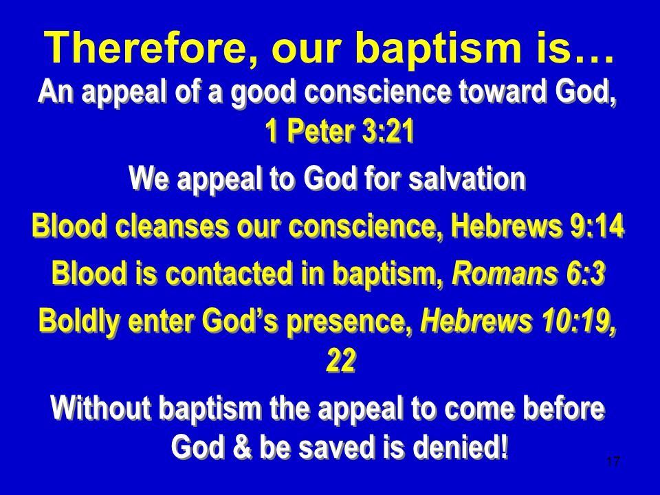 17 An appeal of a good conscience toward God, 1 Peter 3:21 We appeal to God for salvation Blood cleanses our conscience, Hebrews 9:14 Blood is contacted in baptism, Romans 6:3 Boldly enter God's presence, Hebrews 10:19, 22 Without baptism the appeal to come before God & be saved is denied.