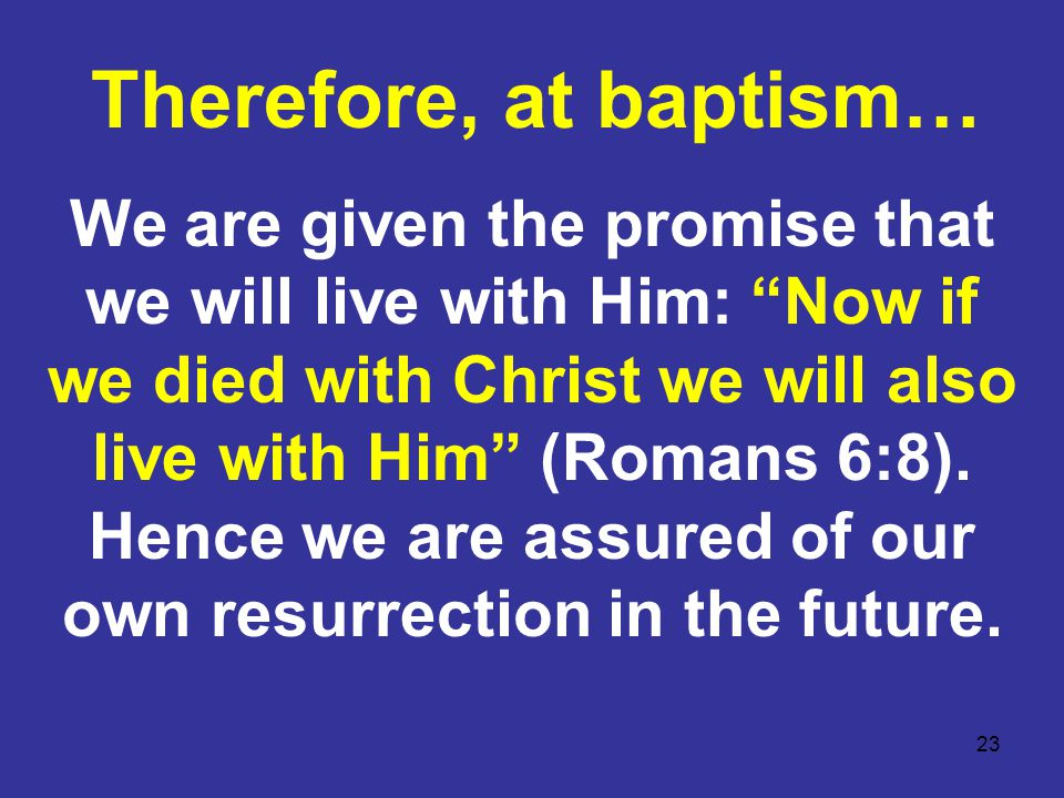 23 We are given the promise that we will live with Him: Now if we died with Christ we will also live with Him (Romans 6:8).