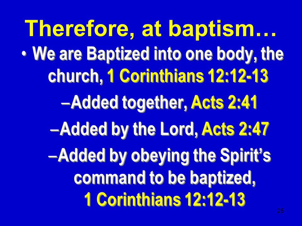 25 We are Baptized into one body, the church, 1 Corinthians 12:12-13 – Added together, Acts 2:41 – Added by the Lord, Acts 2:47 – Added by obeying the Spirit's command to be baptized, 1 Corinthians 12:12-13 We are Baptized into one body, the church, 1 Corinthians 12:12-13 – Added together, Acts 2:41 – Added by the Lord, Acts 2:47 – Added by obeying the Spirit's command to be baptized, 1 Corinthians 12:12-13 Therefore, at baptism…