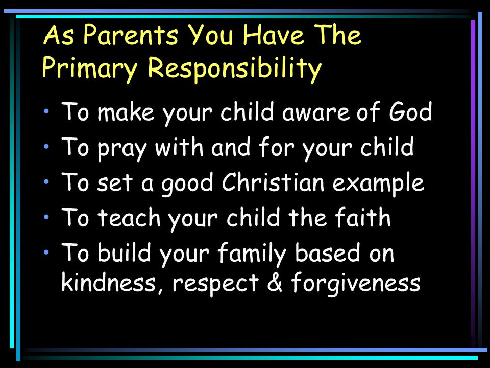 As Parents You Have The Primary Responsibility To make your child aware of God To pray with and for your child To set a good Christian example To teac