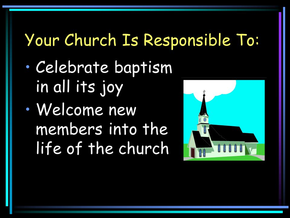 Your Church Is Responsible To: Celebrate baptism in all its joy Welcome new members into the life of the church