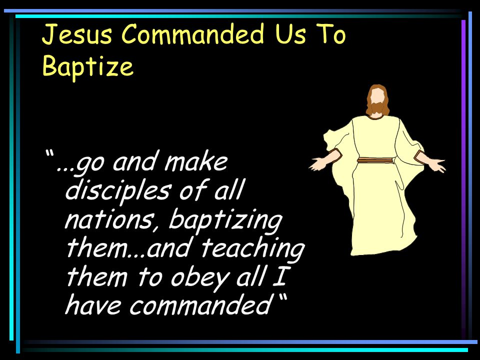 """Jesus Commanded Us To Baptize """"...go and make disciples of all nations, baptizing them...and teaching them to obey all I have commanded """""""