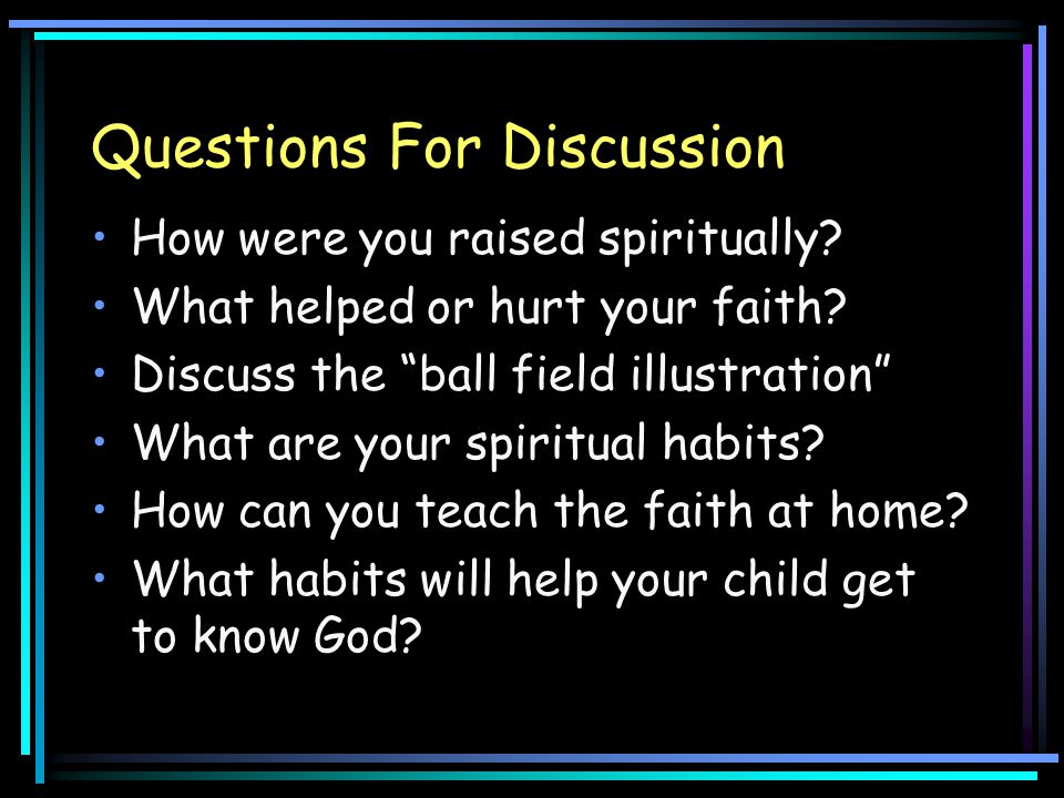 """Questions For Discussion How were you raised spiritually? What helped or hurt your faith? Discuss the """"ball field illustration"""" What are your spiritua"""