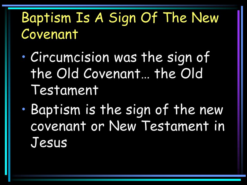 Baptism Is A Sign Of The New Covenant Circumcision was the sign of the Old Covenant… the Old Testament Baptism is the sign of the new covenant or New