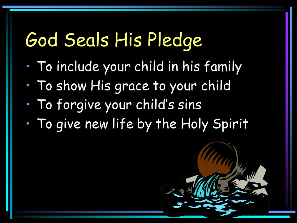 God Seals His Pledge To include your child in his family To show His grace to your child To forgive your child's sins To give new life by the Holy Spi