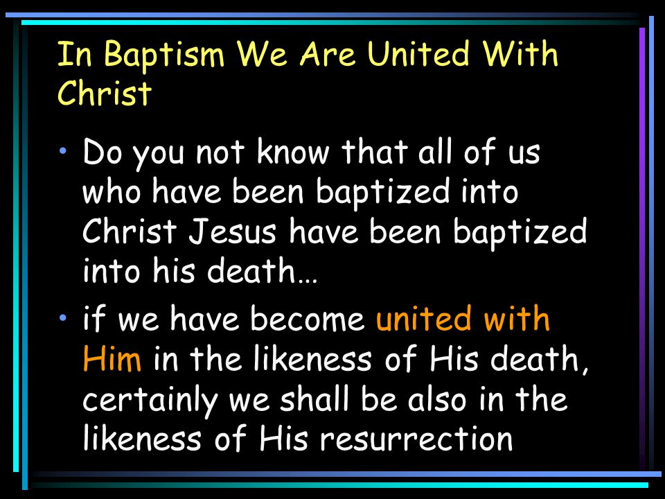 In Baptism We Are United With Christ Do you not know that all of us who have been baptized into Christ Jesus have been baptized into his death… if we