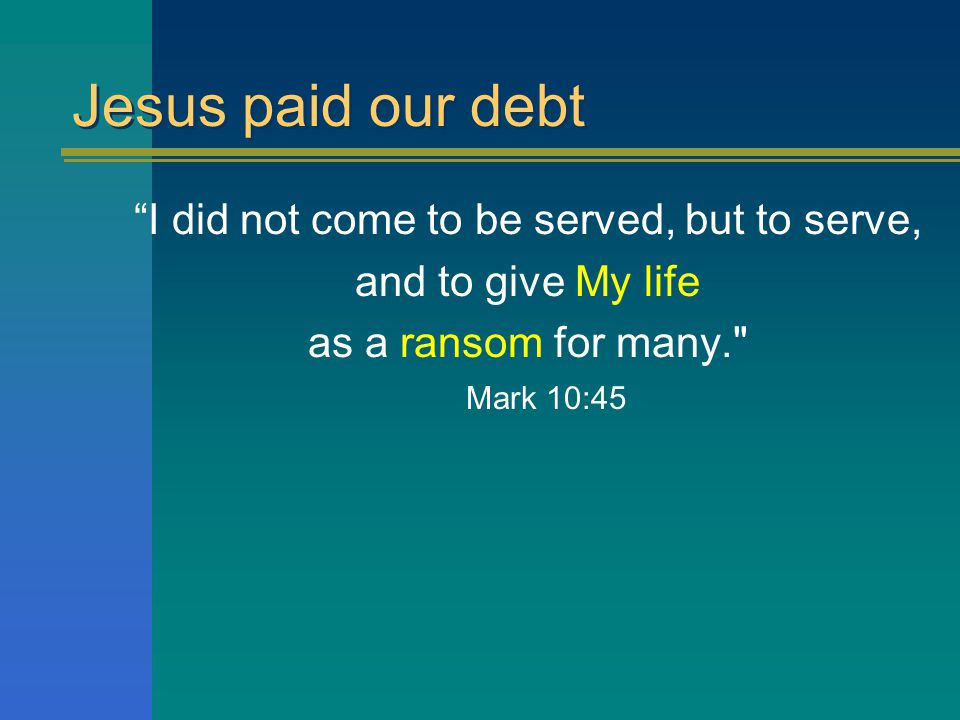 Jesus paid our debt I did not come to be served, but to serve, and to give My life as a ransom for many. Mark 10:45