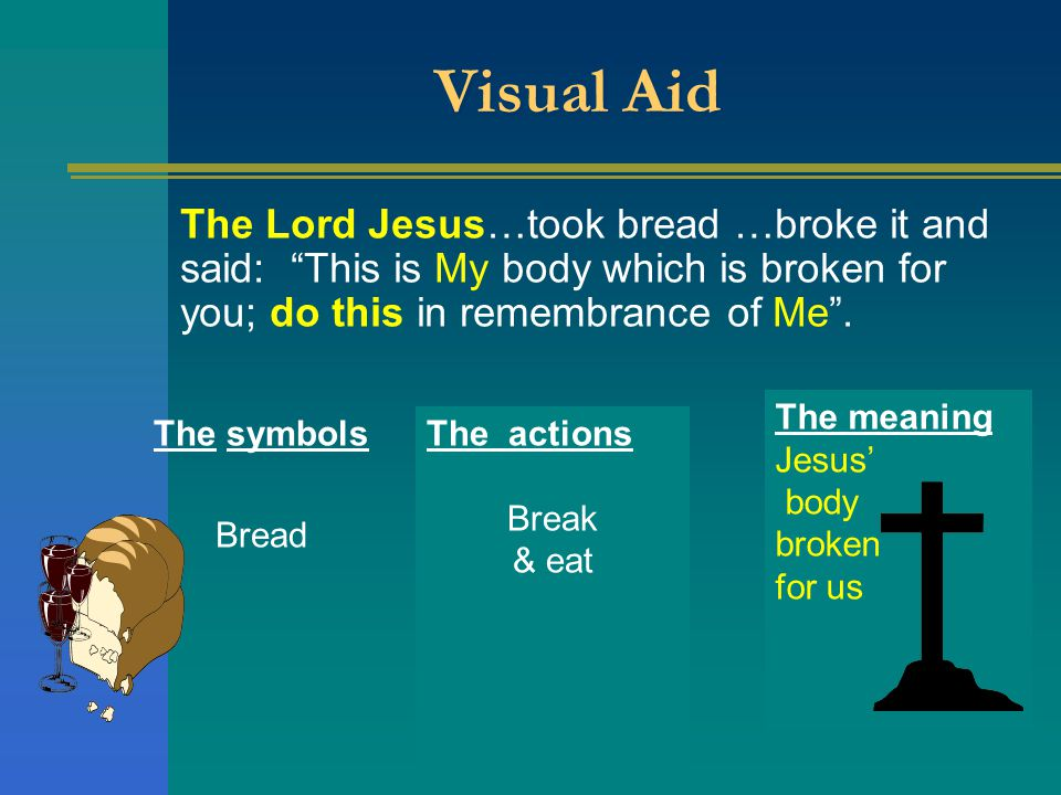 The actions Break & eat Visual Aid The Lord Jesus…took bread …broke it and said: This is My body which is broken for you; do this in remembrance of Me .