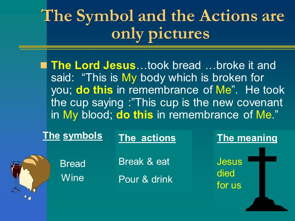 The actions Break & eat Pour & drink The Symbol and the Actions are only pictures The Lord Jesus…took bread …broke it and said: This is My body which is broken for you; do this in remembrance of Me .