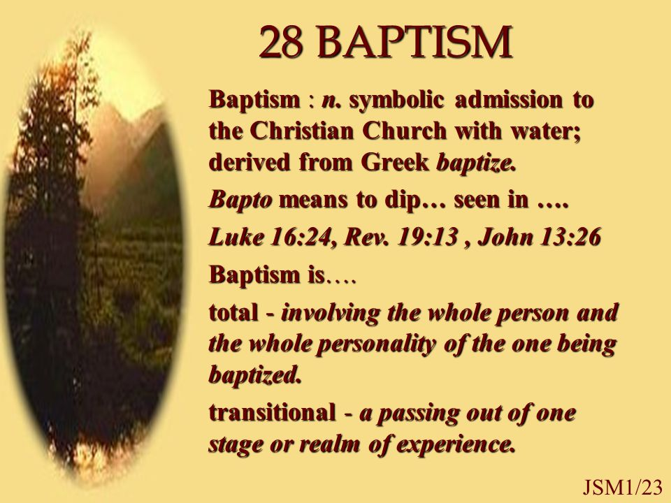 JSM1/23 28 BAPTISM Baptism : n. symbolic admission to the Christian Church with water; derived from Greek baptize. Bapto means to dip… seen in …. Luke