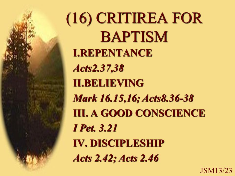 (16) CRITIREA FOR BAPTISM I.REPENTANCEActs2.37,38II.BELIEVING Mark 16.15,16; Acts8.36-38 III.