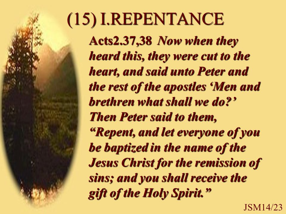 (15) I.REPENTANCE Acts2.37,38 Now when they heard this, they were cut to the heart, and said unto Peter and the rest of the apostles 'Men and brethren what shall we do ' Then Peter said to them, Repent, and let everyone of you be baptized in the name of the Jesus Christ for the remission of sins; and you shall receive the gift of the Holy Spirit. JSM14/23