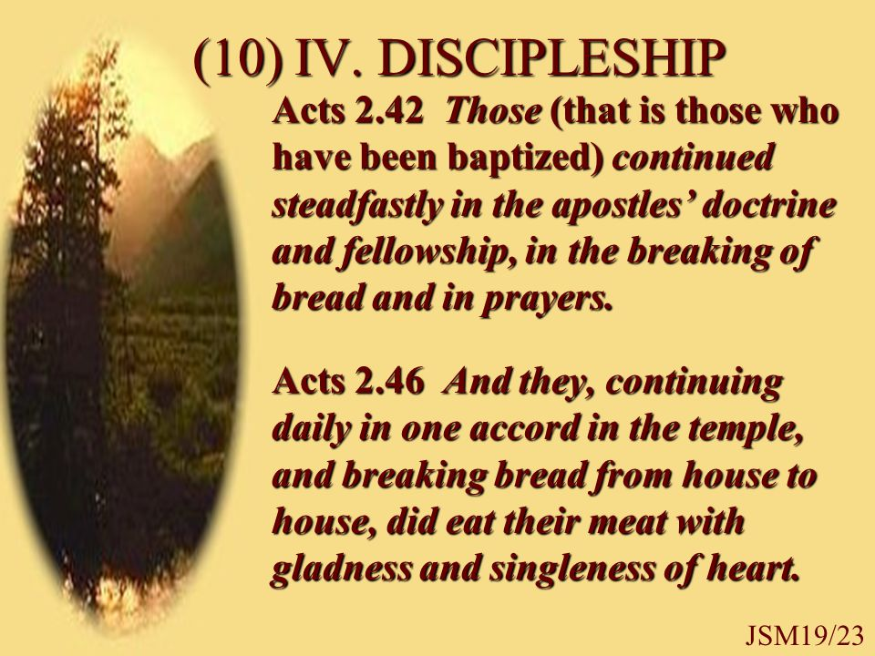 (10) IV. DISCIPLESHIP Acts 2.42 Those (that is those who have been baptized) continued steadfastly in the apostles' doctrine and fellowship, in the br